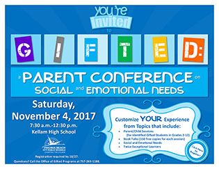 "GIFTED: a Parent Conference on Social and Emotional Needs."" The event will be held on Saturday, November 4th, 2017 from 7:30 a.m. to 12:30 p.m. at Kellam High School. Registration is required for this event, and is open through October 27, 2017. Parents can customize their conference experience by choosing from topics that include: Parent/Child Sessions (for Identified Gifted Students in Grades 2-12); Book Talks (150 free copies for each session); Social and Emotional Needs; Twice Exceptional Learners and more. Please call the Office of Gifted Programs at 757-263-1188 if you have questions."
