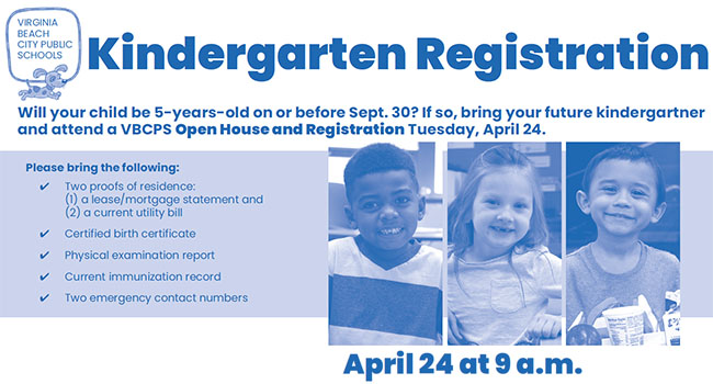 Kindergarten Registration: April 24 at 9:20 a.m. will you child be 5-years-old on or before Sept. 30? if so, bring you future kindergartner and attend a vbcps Open House and Registration Tuesday, April 24.