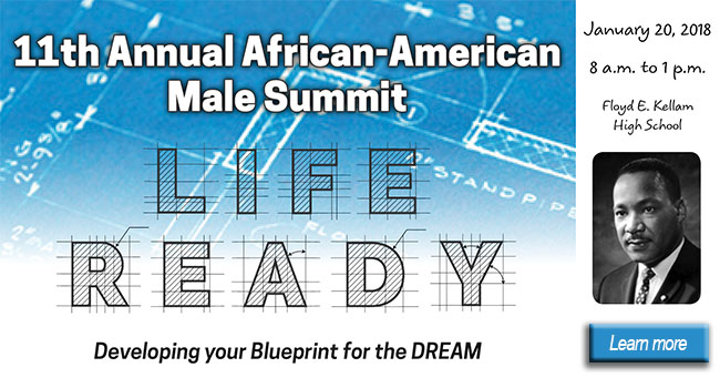 11th Annual African-American Male Summit Life Ready Developing your blueprint for the DREAM: January 20, 2018 8 a.m. to 1 p.m. Folyd E. Kellam High Schol. Learn more
